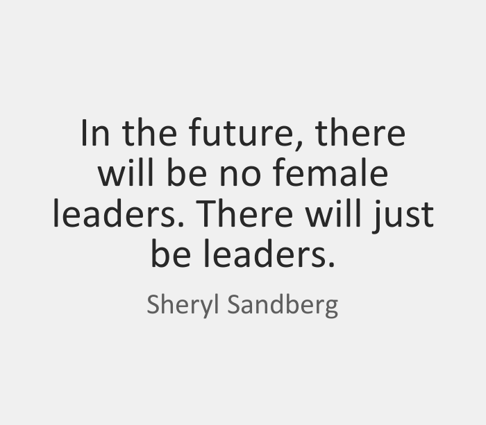 In the future, there will be no female leaders. There will just be leaders. Sheryl Sandberg